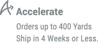 Accelerate: Orders up to 400 yards ship in 4 weeks or less